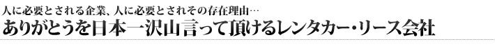 人に必要とされる企業、人に必要とされその存在理由…ありがとうを日本一沢山言って頂けるレンタカー・リース会社